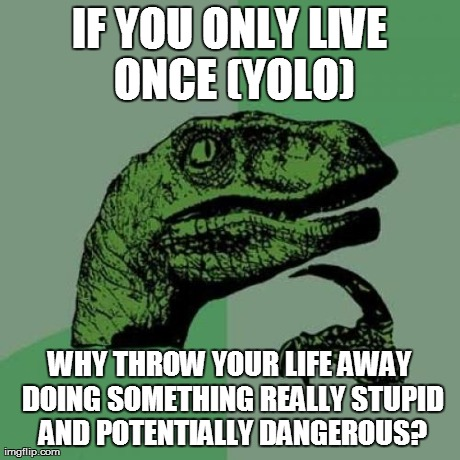 YOLO? | IF YOU ONLY LIVE ONCE (YOLO) WHY THROW YOUR LIFE AWAY DOING SOMETHING REALLY STUPID AND POTENTIALLY DANGEROUS? | image tagged in memes,philosoraptor | made w/ Imgflip meme maker