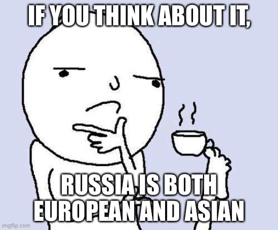 thinking meme |  IF YOU THINK ABOUT IT, RUSSIA IS BOTH EUROPEAN AND ASIAN | image tagged in thinking meme | made w/ Imgflip meme maker