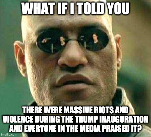 What if i told you |  WHAT IF I TOLD YOU; THERE WERE MASSIVE RIOTS AND VIOLENCE DURING THE TRUMP INAUGURATION AND EVERYONE IN THE MEDIA PRAISED IT? | image tagged in what if i told you | made w/ Imgflip meme maker