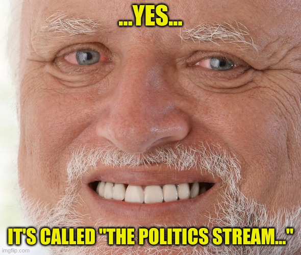 "Hide the Pain Harold | ...YES... IT'S CALLED ""THE POLITICS STREAM..."" 