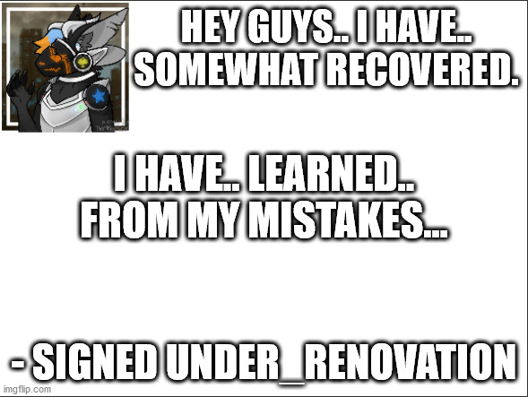 Still unstable, but I can't leave you guys. |  HEY GUYS.. I HAVE.. SOMEWHAT RECOVERED. I HAVE.. LEARNED.. FROM MY MISTAKES... - SIGNED UNDER_RENOVATION | image tagged in signed under_renovation | made w/ Imgflip meme maker