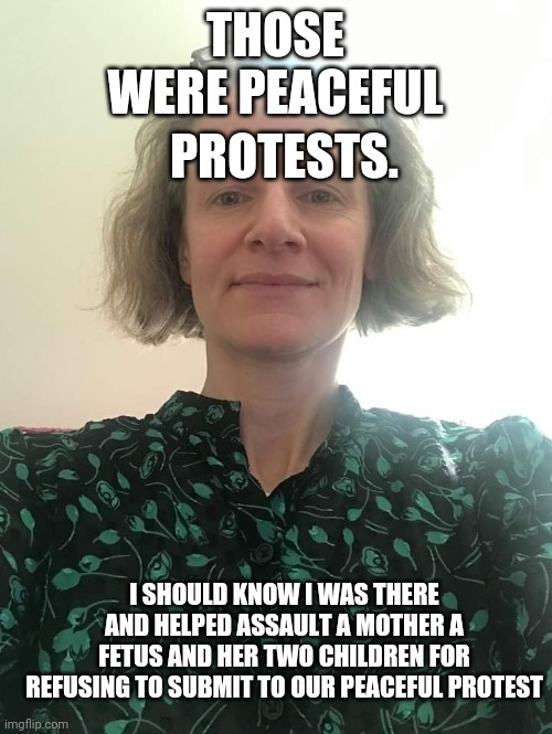 Karen 2.0 | THOSE WERE PEACEFUL PROTESTS. I SHOULD KNOW I WAS THERE AND HELPED ASSAULT A MOTHER A FETUS AND HER TWO CHILDREN FOR REFUSING TO SUBMIT TO O | image tagged in karen 2 0 | made w/ Imgflip meme maker