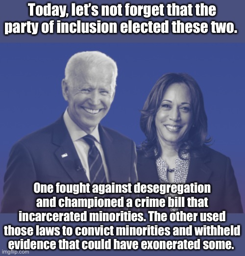MLK day |  Today, let's not forget that the party of inclusion elected these two. One fought against desegregation and championed a crime bill that incarcerated minorities. The other used those laws to convict minorities and withheld evidence that could have exonerated some. | image tagged in biden harris 2020,election 2020,memes,politics suck | made w/ Imgflip meme maker