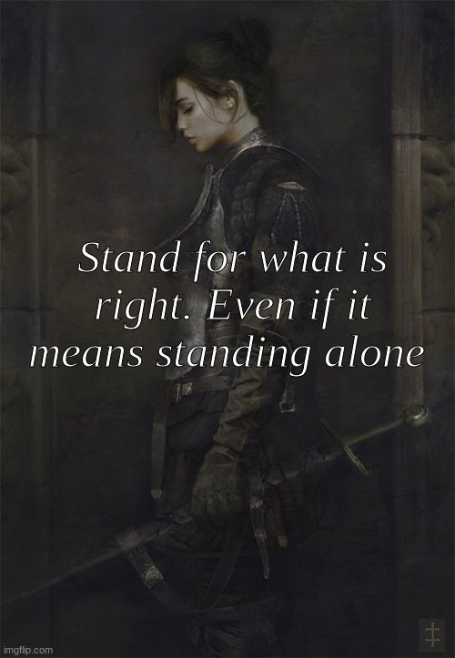 Stand for what is right. Even if it means standing alone | image tagged in truth,politics | made w/ Imgflip meme maker