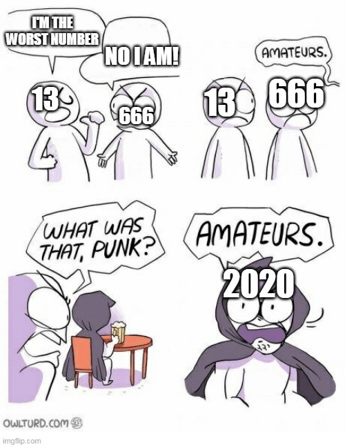 OR 2021?? |  I'M THE WORST NUMBER; NO I AM! 666; 13; 13; 666; 2020 | image tagged in amateurs | made w/ Imgflip meme maker