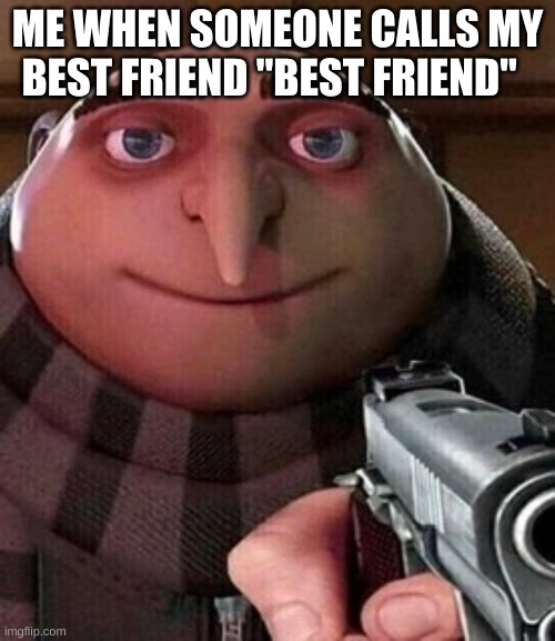 "like BITC- |  ME WHEN SOMEONE CALLS MY BEST FRIEND ""BEST FRIEND"" 