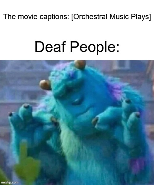Movie captions be like |  The movie captions: [Orchestral Music Plays]; Deaf People: | image tagged in sullivan perfect,memes,funny,orchestral music,deaf people,stop reading these tags | made w/ Imgflip meme maker