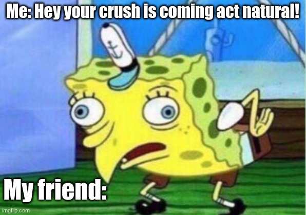 It's as natural as they get. |  Me: Hey your crush is coming act natural! My friend: | image tagged in memes,mocking spongebob | made w/ Imgflip meme maker