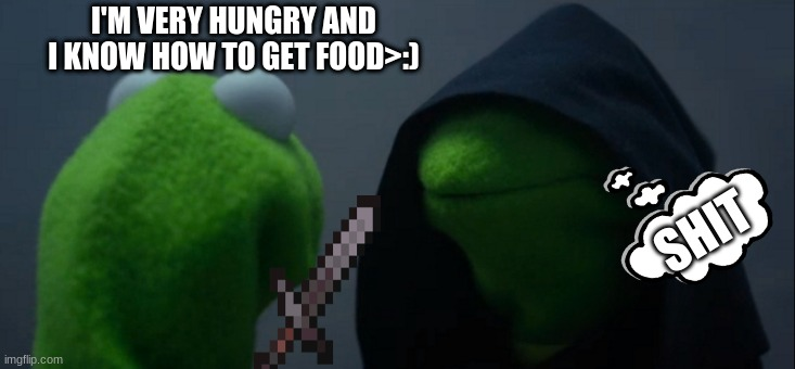 Evil Kermit |  I'M VERY HUNGRY AND I KNOW HOW TO GET FOOD>:); SHIT | image tagged in memes,evil kermit | made w/ Imgflip meme maker