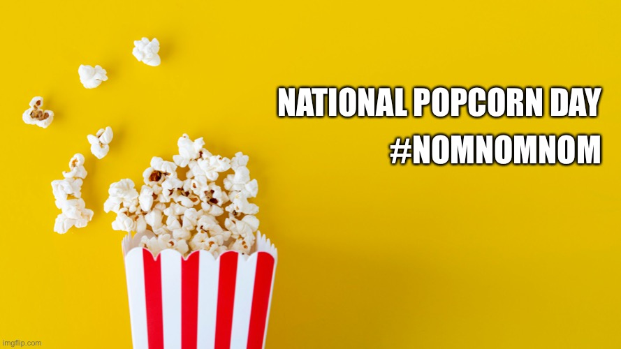 National popcorn day |  #NOMNOMNOM; NATIONAL POPCORN DAY | image tagged in popcorn | made w/ Imgflip meme maker