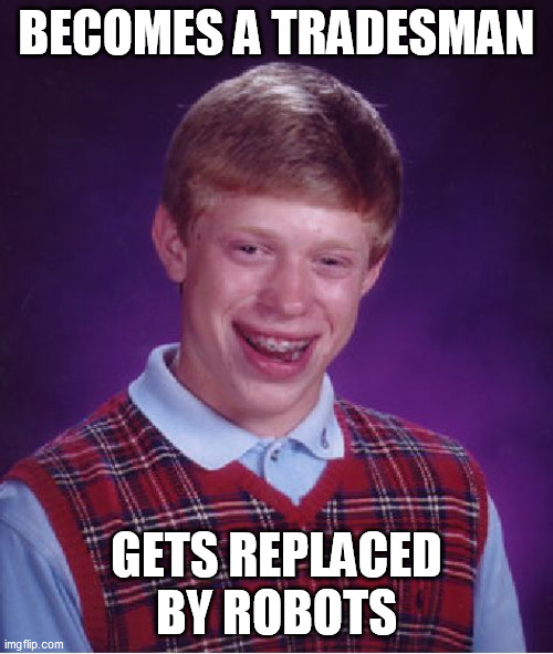 bad luck brain Tradesman |  BECOMES A TRADESMAN; GETS REPLACED BY ROBOTS | image tagged in memes,bad luck brian,tradesman,robots | made w/ Imgflip meme maker