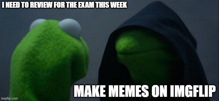 Memes, MORE MEMES |  I NEED TO REVIEW FOR THE EXAM THIS WEEK; MAKE MEMES ON IMGFLIP | image tagged in memes,evil kermit | made w/ Imgflip meme maker