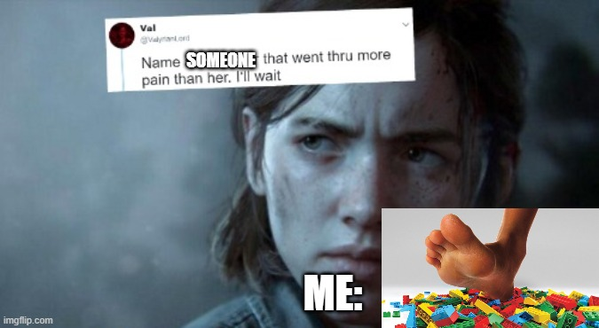 OW |  SOMEONE; ME: | image tagged in name someone who has been through more pain,step on lego,pain | made w/ Imgflip meme maker