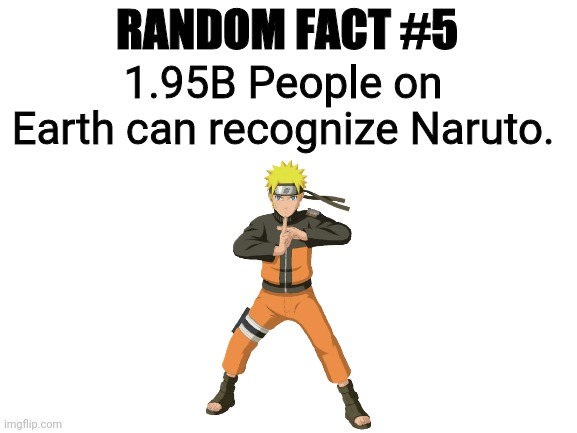 Random Fact #5 |  RANDOM FACT #5; 1.95B People on Earth can recognize Naruto. | image tagged in blank white template | made w/ Imgflip meme maker