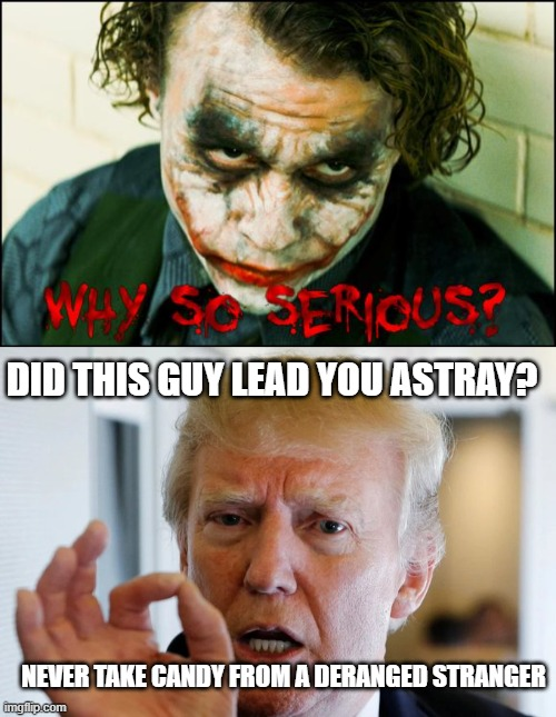Joker vs Joker |  DID THIS GUY LEAD YOU ASTRAY? NEVER TAKE CANDY FROM A DERANGED STRANGER | image tagged in why so serious,donald trump you're fired | made w/ Imgflip meme maker