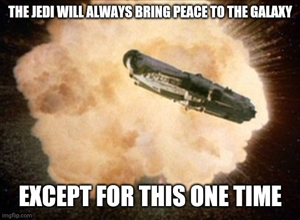 The ways of the jedi |  THE JEDI WILL ALWAYS BRING PEACE TO THE GALAXY; EXCEPT FOR THIS ONE TIME | image tagged in star wars exploding death star | made w/ Imgflip meme maker