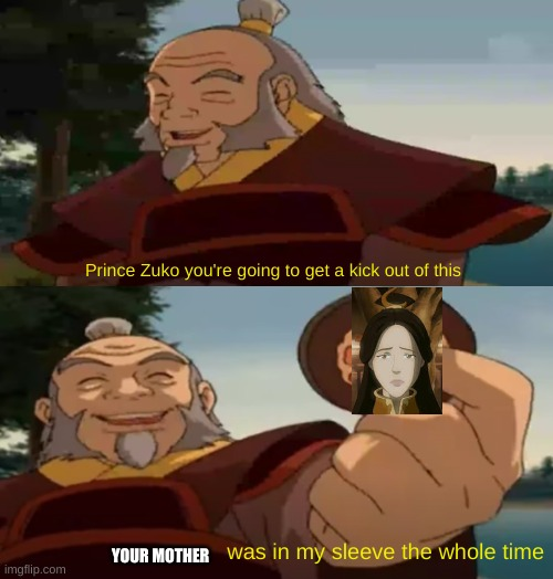 Zuko: *crying while killing iroh* |  YOUR MOTHER | image tagged in uncle iroh sleeve,zuko,ursa | made w/ Imgflip meme maker
