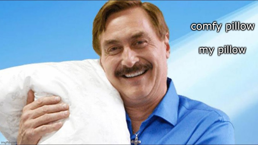 pillow! (some random meme i was bored) |  comfy pillow; my pillow | image tagged in my pillow guy | made w/ Imgflip meme maker