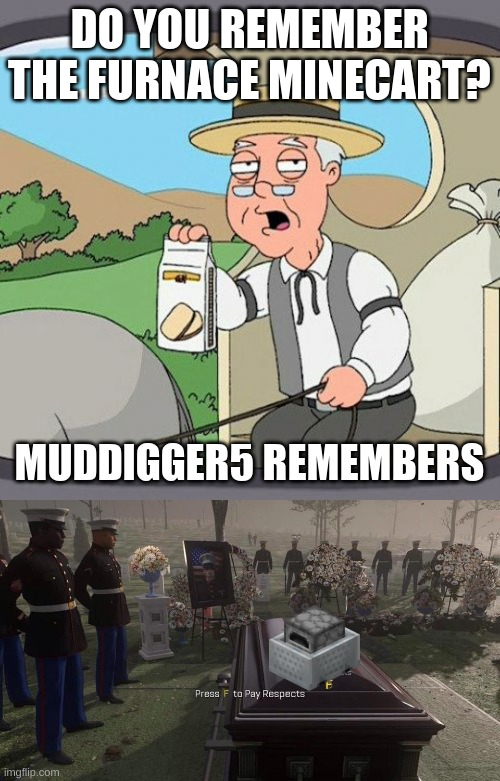 Furnace Minecarts should not be forgotten. |  DO YOU REMEMBER THE FURNACE MINECART? MUDDIGGER5 REMEMBERS | image tagged in memes,pepperidge farm remembers,press f to pay respects,minecraft | made w/ Imgflip meme maker