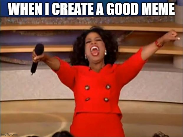 Oprah You Get A |  WHEN I CREATE A GOOD MEME | image tagged in memes,oprah you get a | made w/ Imgflip meme maker