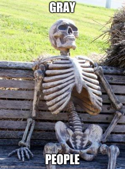 Waiting Skeleton Meme | GRAY PEOPLE | image tagged in memes,waiting skeleton | made w/ Imgflip meme maker