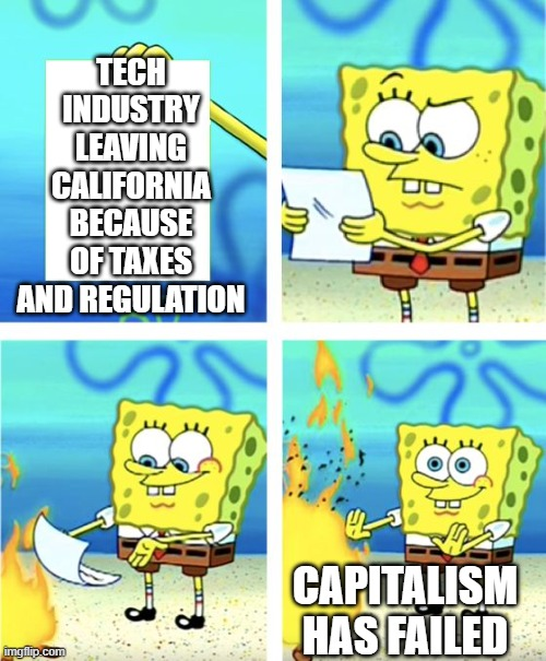 tech industry leaving california |  TECH INDUSTRY LEAVING CALIFORNIA BECAUSE OF TAXES AND REGULATION; CAPITALISM HAS FAILED | image tagged in spongebob burning paper,silicon valley,facebook,tesla,amazon,capitalism | made w/ Imgflip meme maker