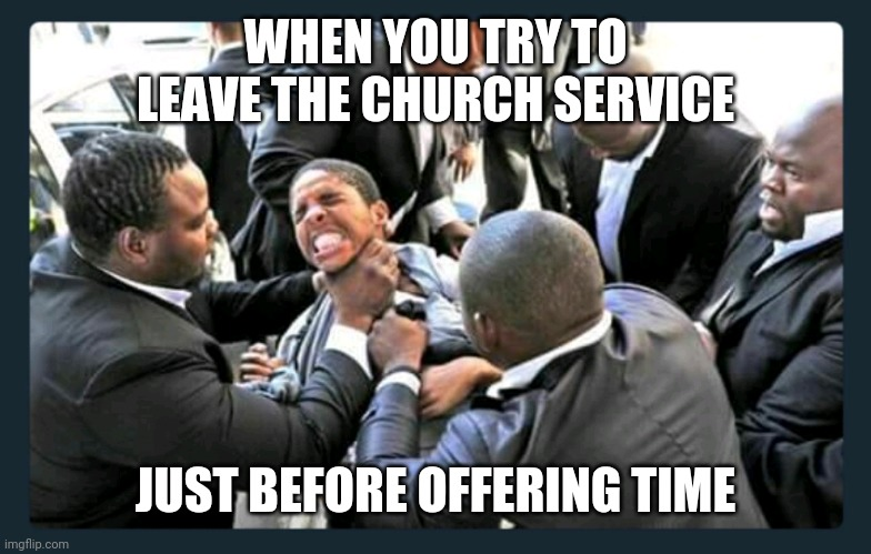 Leaving the Service before Offering Time 001 |  WHEN YOU TRY TO LEAVE THE CHURCH SERVICE; JUST BEFORE OFFERING TIME | image tagged in church strangulation 001 | made w/ Imgflip meme maker