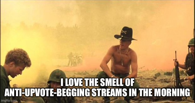 I love the smell of napalm in the morning |  I LOVE THE SMELL OF ANTI-UPVOTE-BEGGING STREAMS IN THE MORNING | image tagged in i love the smell of napalm in the morning | made w/ Imgflip meme maker