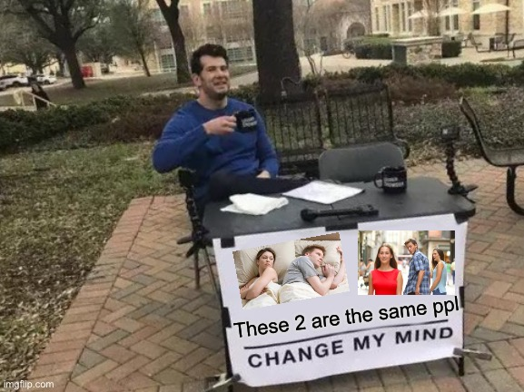 Boom |  These 2 are the same ppl | image tagged in memes,change my mind | made w/ Imgflip meme maker