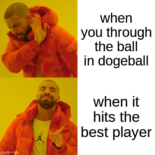 doge ball |  when you through the ball in dogeball; when it hits the best player | image tagged in memes,drake hotline bling | made w/ Imgflip meme maker