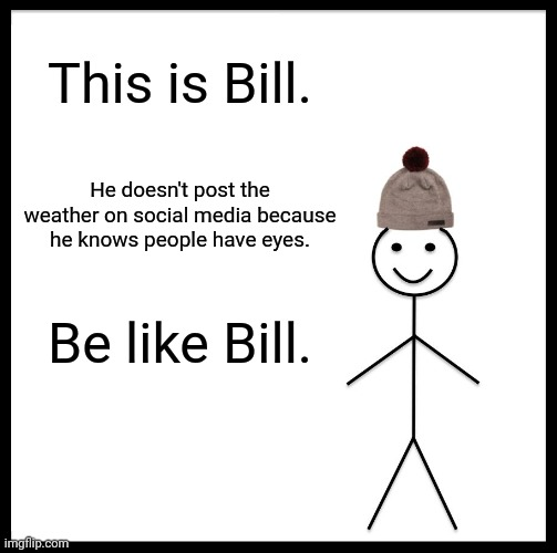 Be Like Bill |  This is Bill. He doesn't post the weather on social media because he knows people have eyes. Be like Bill. | image tagged in memes,be like bill | made w/ Imgflip meme maker