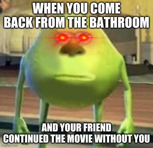 imagine continuing a movie you were watching with your friend while your friend is in the bathroom |  WHEN YOU COME BACK FROM THE BATHROOM; AND YOUR FRIEND CONTINUED THE MOVIE WITHOUT YOU | image tagged in mike wazowski face swap | made w/ Imgflip meme maker