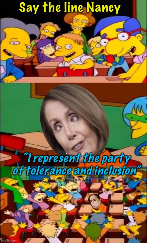 "say the line bart! simpsons |  Say the line Nancy; ""I represent the party of tolerance and inclusion"" 