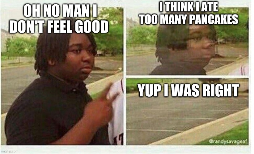 Pancakes |  I THINK I ATE TOO MANY PANCAKES; OH NO MAN I DON'T FEEL GOOD; YUP I WAS RIGHT | image tagged in black guy disappearing | made w/ Imgflip meme maker