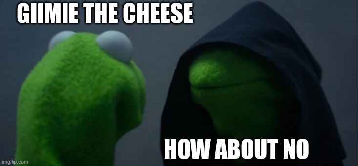 Evil Kermit |  GIIMIE THE CHEESE; HOW ABOUT NO | image tagged in memes,evil kermit | made w/ Imgflip meme maker