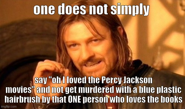 "One Does Not Simply |  one does not simply; say ""oh I loved the Percy Jackson movies"" and not get murdered with a blue plastic hairbrush by that ONE person who loves the books 