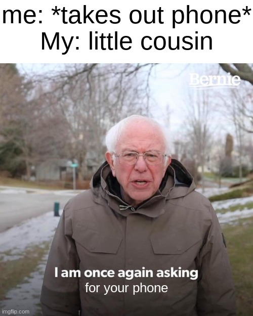 c fvbghnjkm |  me: *takes out phone* My: little cousin; for your phone | image tagged in memes,bernie i am once again asking for your support | made w/ Imgflip meme maker