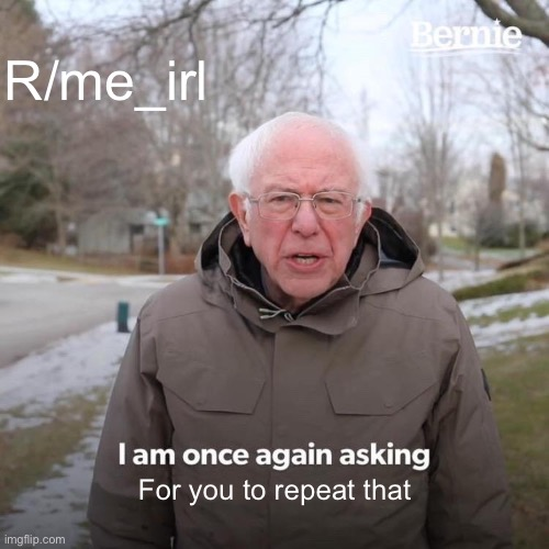 Bernie I Am Once Again Asking For Your Support |  R/me_irl; For you to repeat that | image tagged in memes,bernie i am once again asking for your support | made w/ Imgflip meme maker
