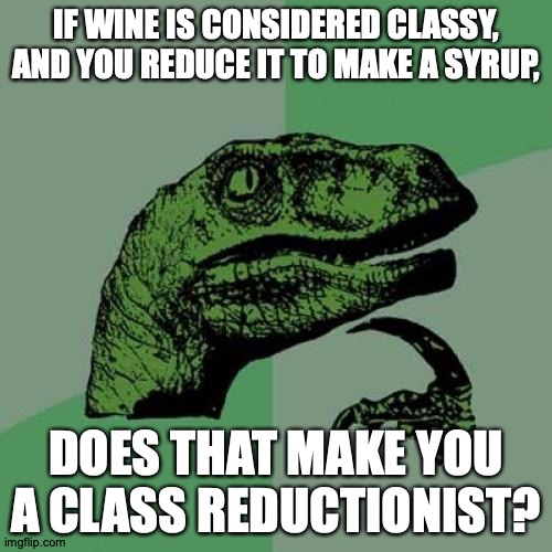 You Should Agree With Me Because I'm Wearing a Tux |  IF WINE IS CONSIDERED CLASSY, AND YOU REDUCE IT TO MAKE A SYRUP, DOES THAT MAKE YOU A CLASS REDUCTIONIST? https://www.youtube.com/watch?v=v7pfwXYpmjg | image tagged in memes,philosoraptor,class,struggle,only | made w/ Imgflip meme maker