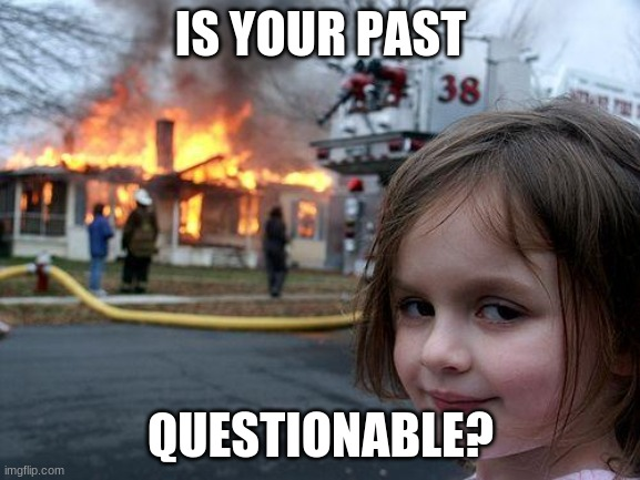 If you could go back in time and change one thing in your life what would it be? |  IS YOUR PAST; QUESTIONABLE? | image tagged in memes,disaster girl,change,question,think about it | made w/ Imgflip meme maker