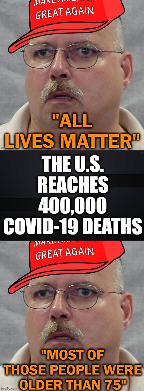 "F*#* MAGAts |  ""ALL LIVES MATTER""; THE U.S. REACHES 400,000 COVID-19 DEATHS; ""MOST OF THOSE PEOPLE WERE OLDER THAN 75"" 