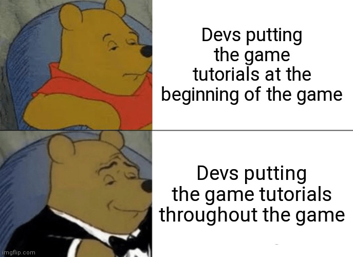 This is imo aight |  Devs putting the game tutorials at the beginning of the game; Devs putting the game tutorials throughout the game | image tagged in memes,tuxedo winnie the pooh | made w/ Imgflip meme maker