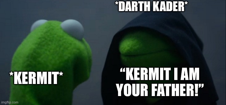 "I am your father |  *DARTH KADER*; ""KERMIT I AM YOUR FATHER!""; *KERMIT* 