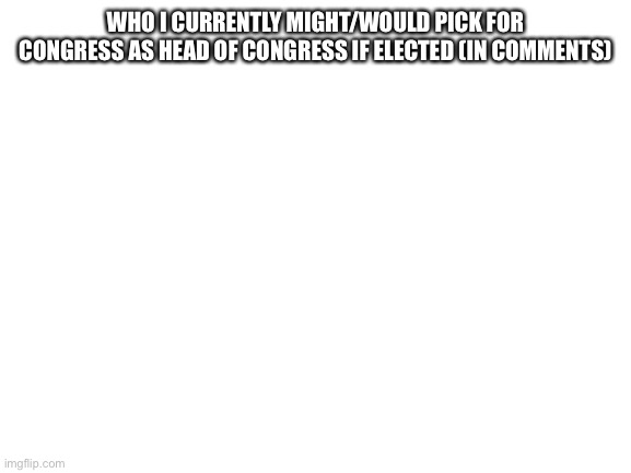 Blank White Template |  WHO I CURRENTLY MIGHT/WOULD PICK FOR CONGRESS AS HEAD OF CONGRESS IF ELECTED (IN COMMENTS) | image tagged in blank white template | made w/ Imgflip meme maker