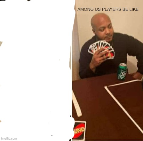 AMONG US PLAYERS BE LIKE | image tagged in memes,uno draw 25 cards | made w/ Imgflip meme maker