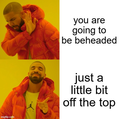 Drake Hotline Bling |  you are going to be beheaded; just a little bit off the top | image tagged in memes,drake hotline bling | made w/ Imgflip meme maker