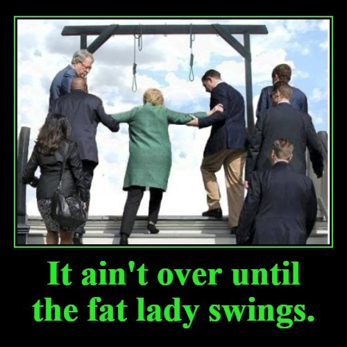 It ain't over until the fat lady swings. | image tagged in ready for hillary,hanging out,treason,sedition,it aint over,crooked hillary | made w/ Imgflip meme maker