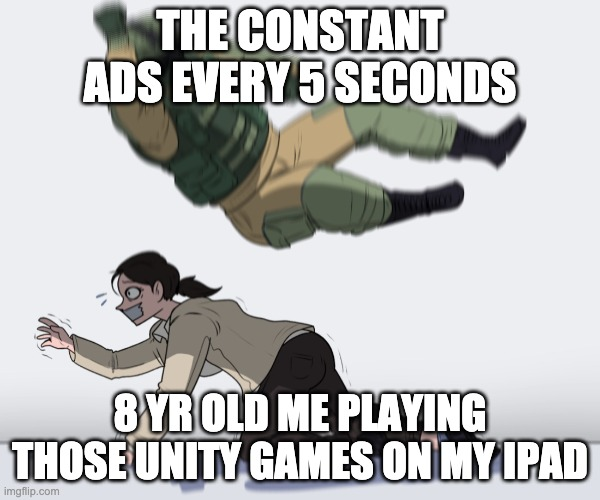 Rainbow Six - Fuze The Hostage |  THE CONSTANT ADS EVERY 5 SECONDS; 8 YR OLD ME PLAYING THOSE UNITY GAMES ON MY IPAD | image tagged in rainbow six - fuze the hostage | made w/ Imgflip meme maker