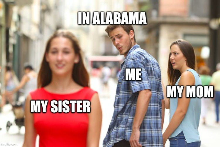 alabama |  IN ALABAMA; ME; MY MOM; MY SISTER | image tagged in memes,distracted boyfriend | made w/ Imgflip meme maker