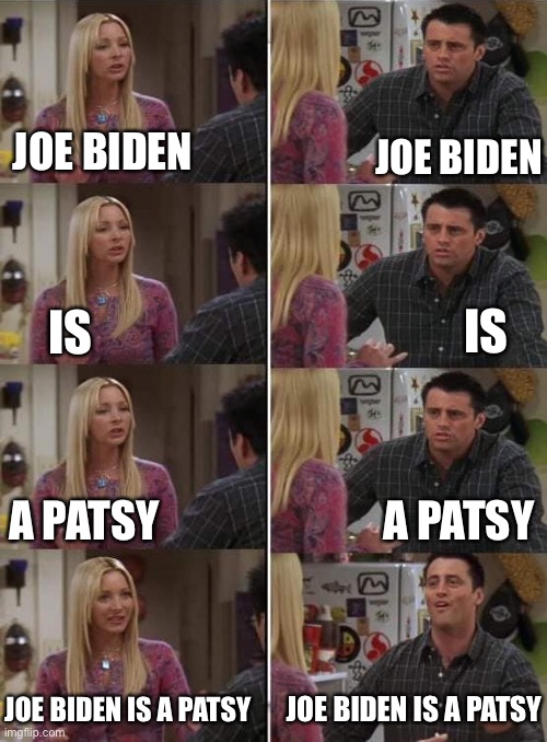 Even Joey Gets It |  JOE BIDEN; JOE BIDEN; IS; IS; A PATSY; A PATSY; JOE BIDEN IS A PATSY; JOE BIDEN IS A PATSY | image tagged in phoebe teaching joey in friends,biden,america,here we go again,potus,the end is near | made w/ Imgflip meme maker